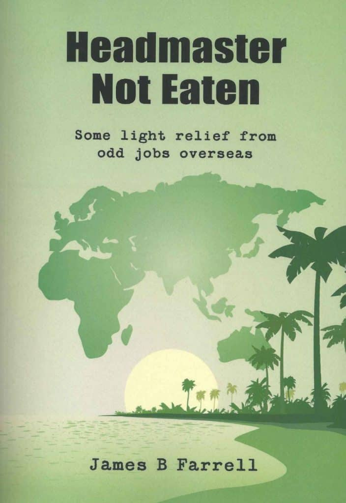 """Headmaster Not Eaten: Some Light Relief From Odd Jobs Overseas"" By James B Farrell. Cairns: Jabiru Publishing, 2015."